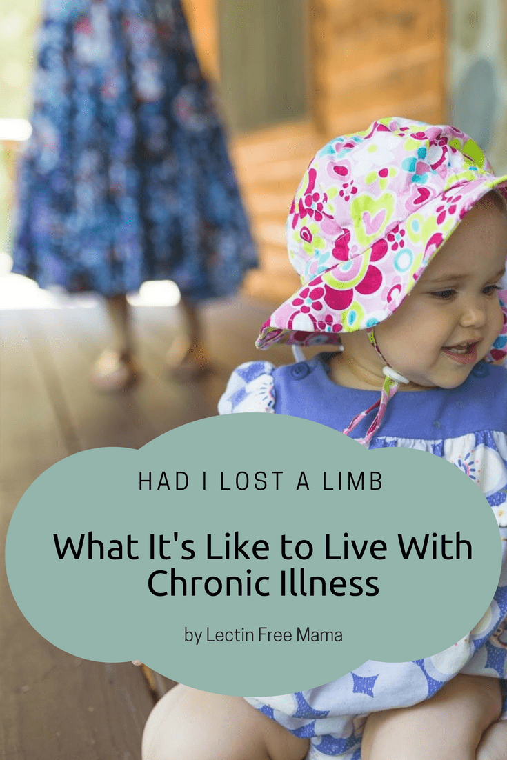 Had I Lost a Limb: What It's Like to Live With Chronic Illness by Lectin Free Mama
